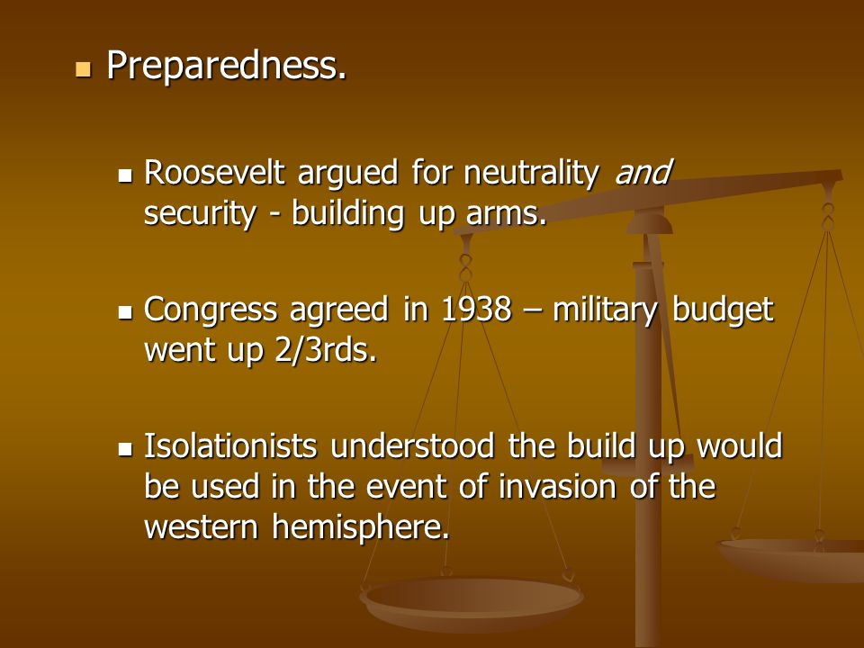 Preparedness. Roosevelt argued for neutrality and security - building up arms. Congress agreed in 1938 – military budget went up 2/3rds.