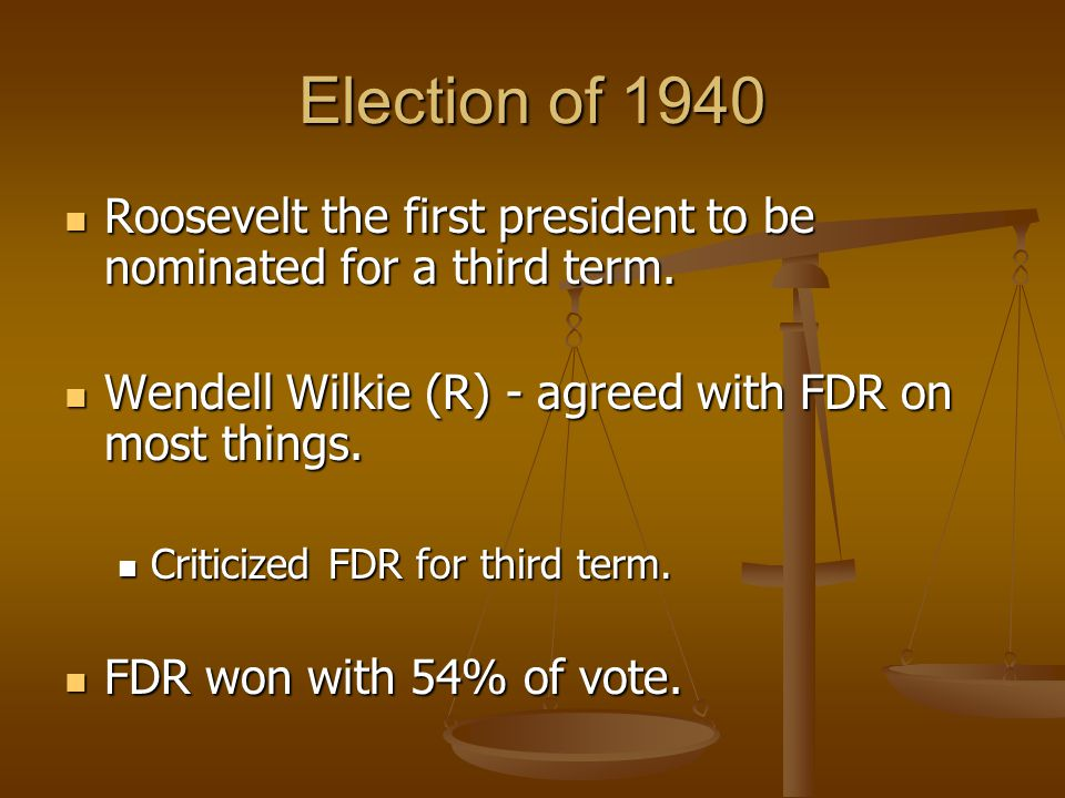 Election of 1940 Roosevelt the first president to be nominated for a third term. Wendell Wilkie (R) - agreed with FDR on most things.