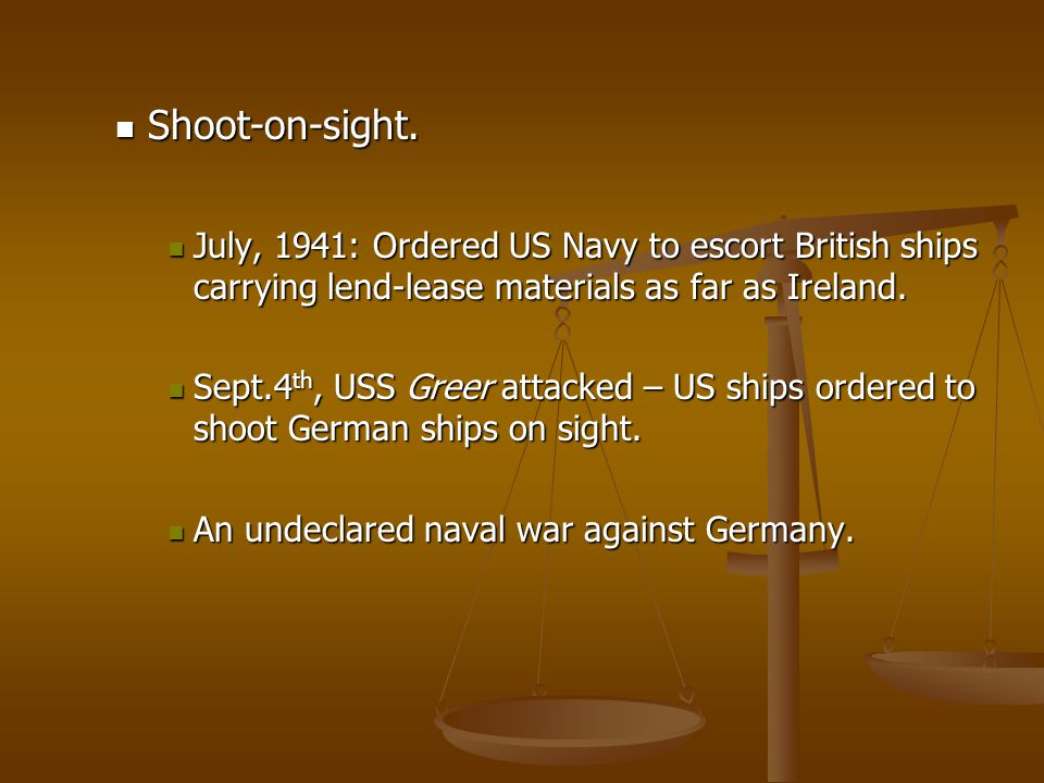 Shoot-on-sight. July, 1941: Ordered US Navy to escort British ships carrying lend-lease materials as far as Ireland.
