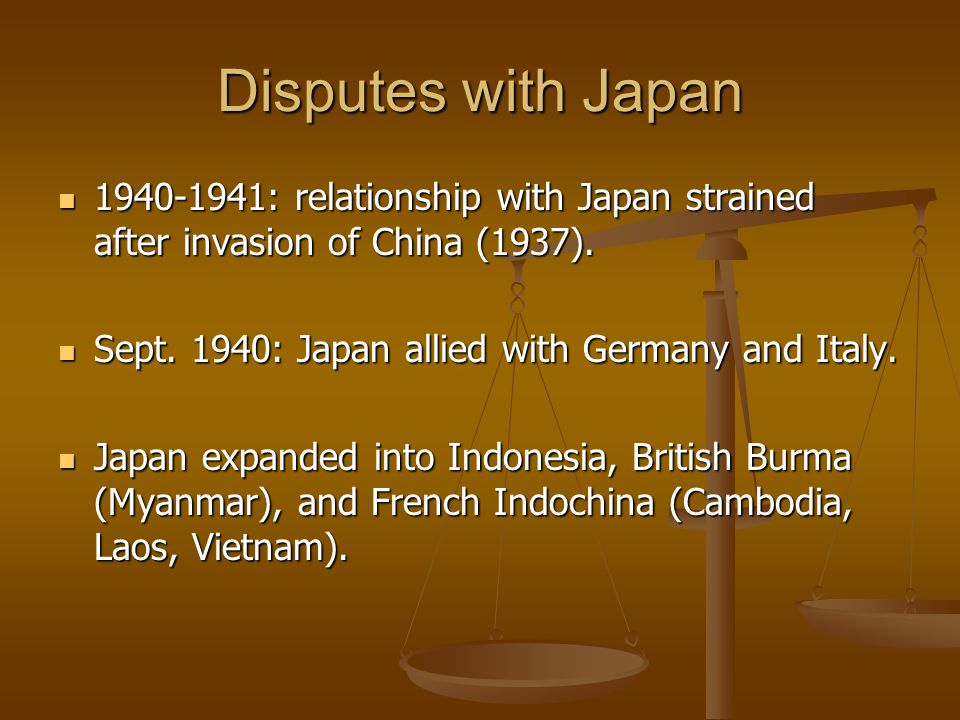 Disputes with Japan 1940-1941: relationship with Japan strained after invasion of China (1937). Sept. 1940: Japan allied with Germany and Italy.