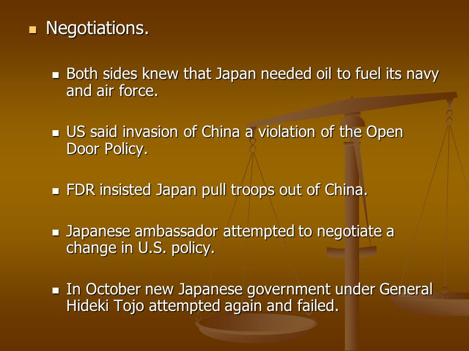 Negotiations. Both sides knew that Japan needed oil to fuel its navy and air force. US said invasion of China a violation of the Open Door Policy.