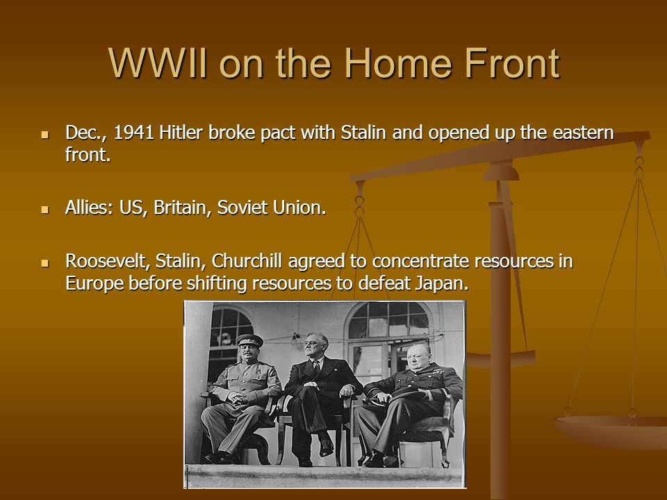 WWII on the Home Front Dec., 1941 Hitler broke pact with Stalin and opened up the eastern front. Allies: US, Britain, Soviet Union.