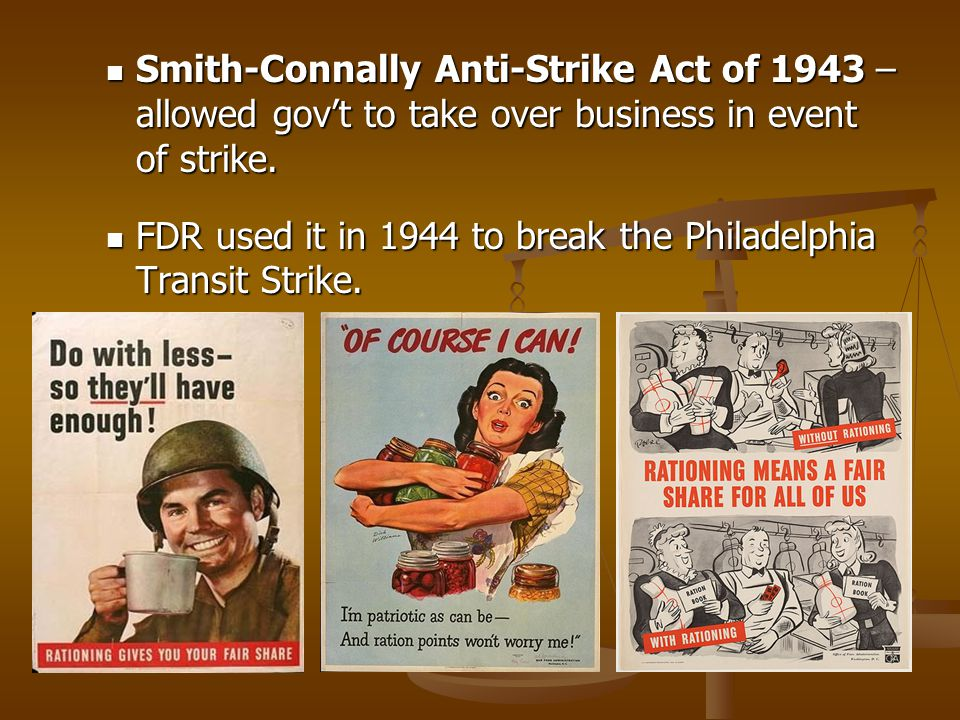 Smith-Connally Anti-Strike Act of 1943 – allowed gov't to take over business in event of strike.