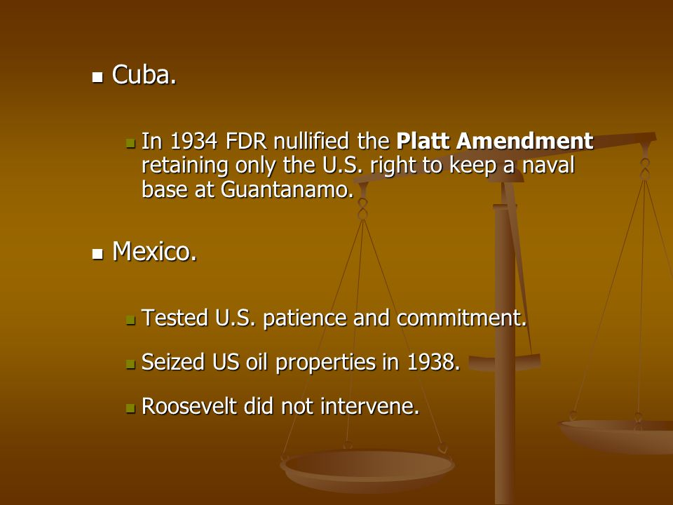 Cuba. In 1934 FDR nullified the Platt Amendment retaining only the U.S. right to keep a naval base at Guantanamo.