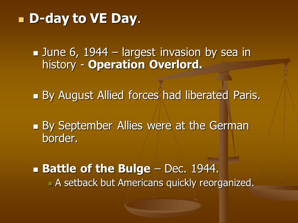 D-day to VE Day. June 6, 1944 – largest invasion by sea in history - Operation Overlord. By August Allied forces had liberated Paris.