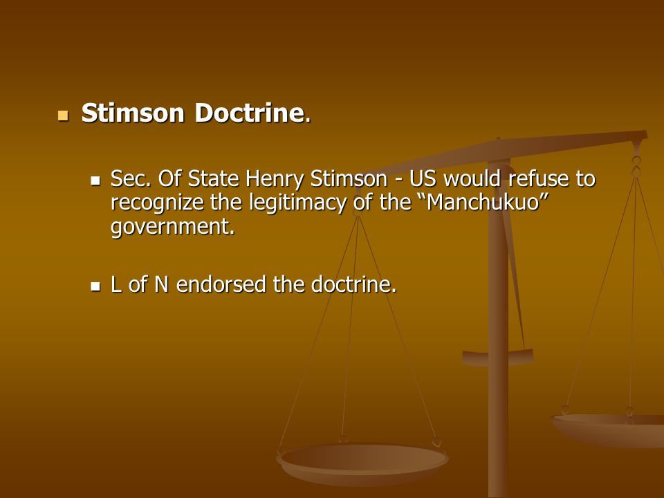 Stimson Doctrine. Sec. Of State Henry Stimson - US would refuse to recognize the legitimacy of the Manchukuo government.
