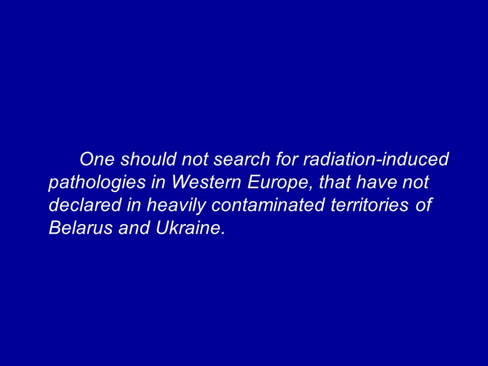 One should not search for radiation-induced pathologies in Western Europe, that have not declared in heavily contaminated territories of Belarus and Ukraine.