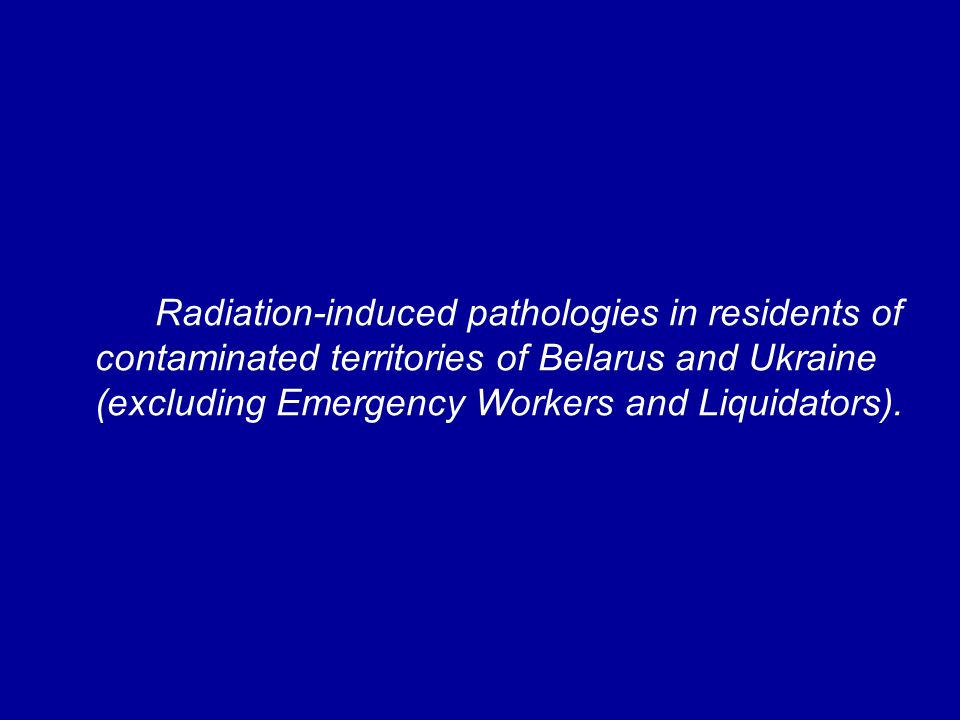 Radiation-induced pathologies in residents of contaminated territories of Belarus and Ukraine (excluding Emergency Workers and Liquidators).