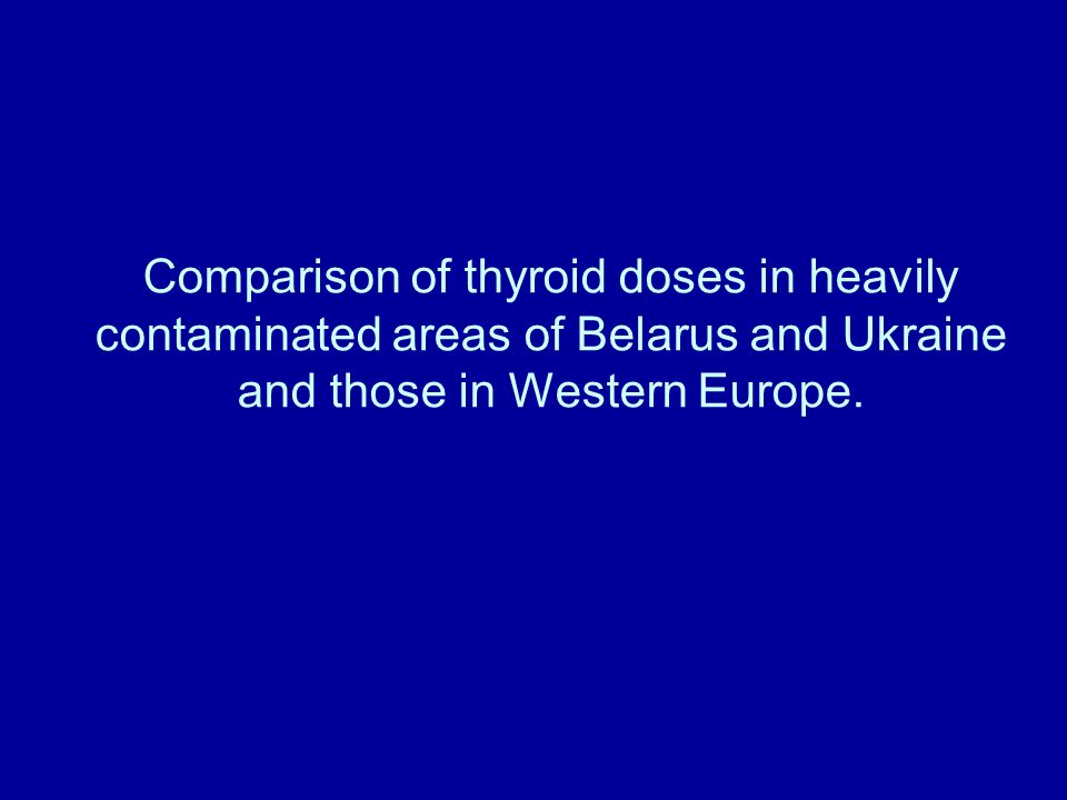 Comparison of thyroid doses in heavily contaminated areas of Belarus and Ukraine and those in Western Europe.