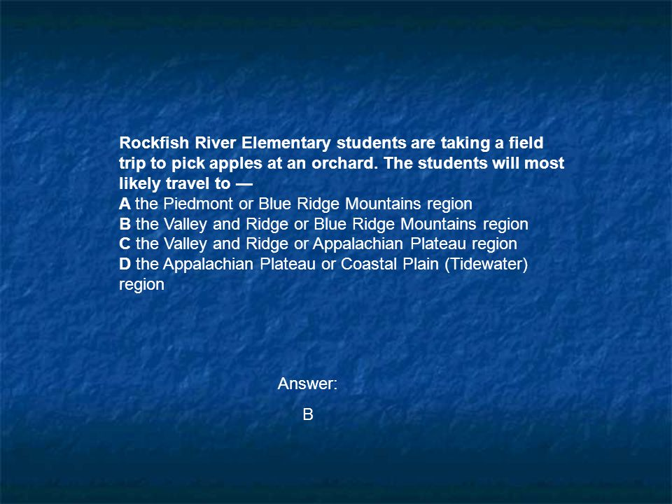 Rockfish River Elementary students are taking a field trip to pick apples at an orchard. The students will most likely travel to —
