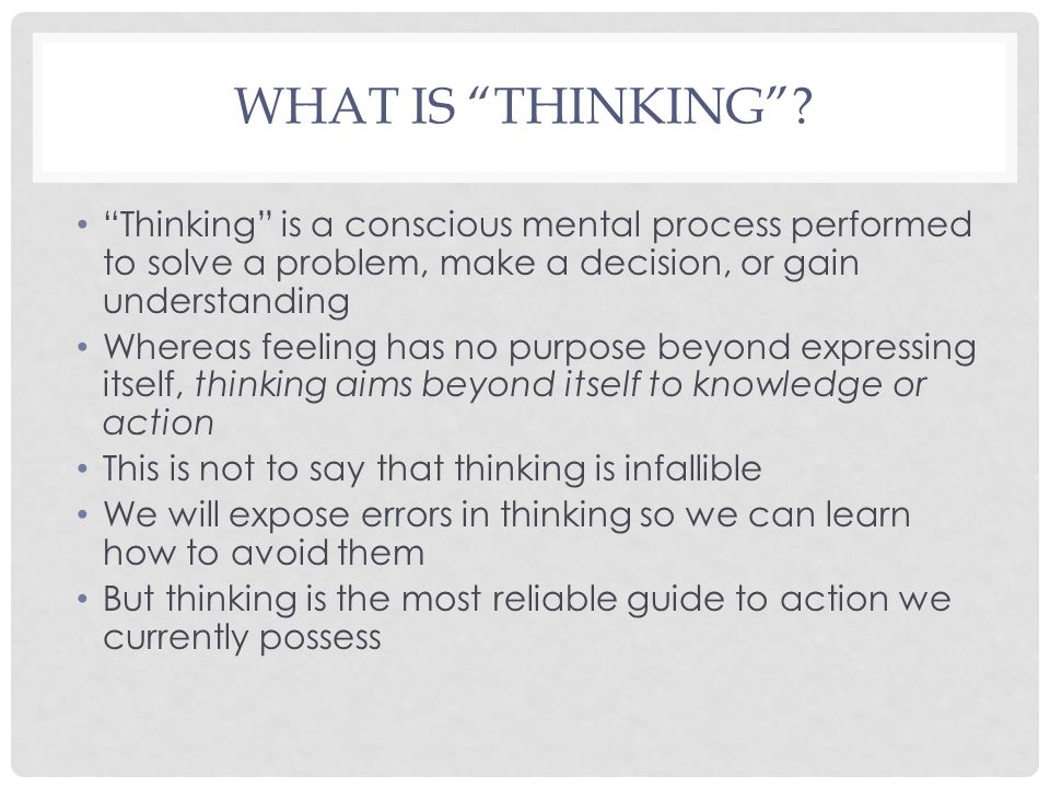 What is Thinking Thinking is a conscious mental process performed to solve a problem, make a decision, or gain understanding.