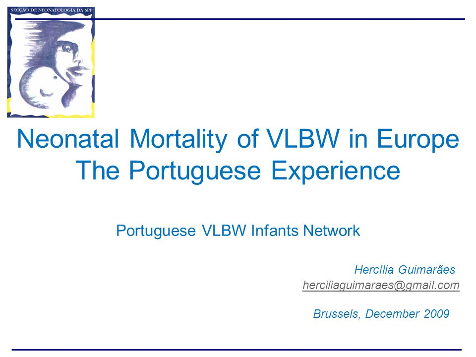 Neonatal Mortality of VLBW in Europe The Portuguese Experience Portuguese VLBW Infants Network Hercília Guimarães herciliaguimaraes@gmail.com Brussels, December 2009