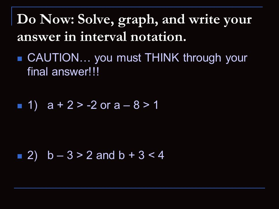 Do Now: Solve, graph, and write your answer in interval notation.