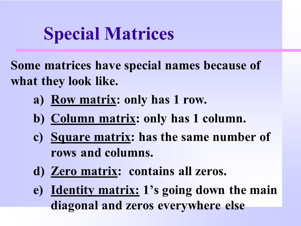 Special Matrices Some matrices have special names because of what they look like. Row matrix: only has 1 row.