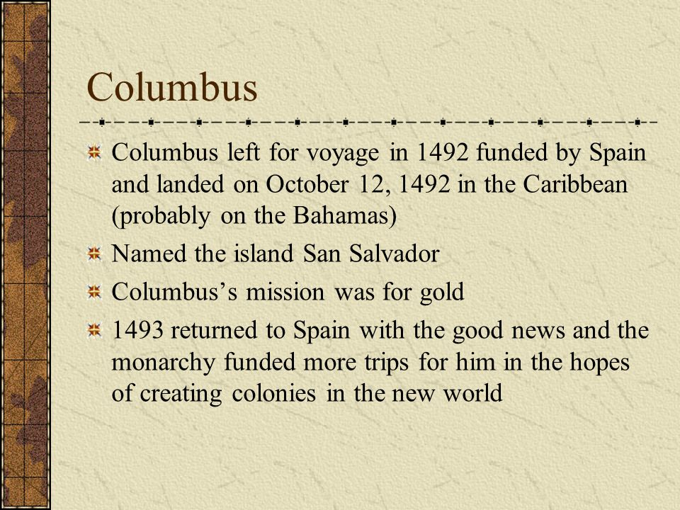 Columbus Columbus left for voyage in 1492 funded by Spain and landed on October 12, 1492 in the Caribbean (probably on the Bahamas)