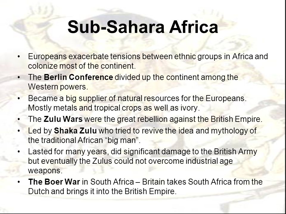 Sub-Sahara Africa Europeans exacerbate tensions between ethnic groups in Africa and colonize most of the continent.