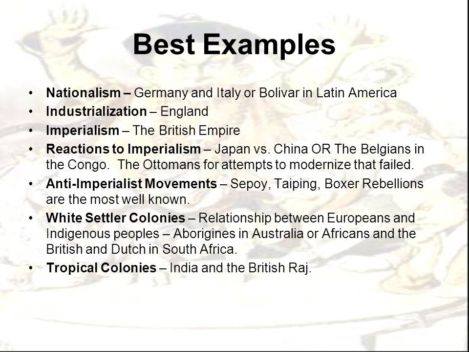 Best Examples Nationalism – Germany and Italy or Bolivar in Latin America. Industrialization – England.