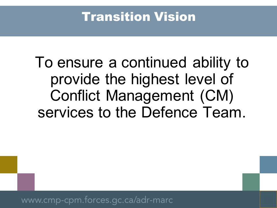 Transition Vision To ensure a continued ability to provide the highest level of Conflict Management (CM) services to the Defence Team.