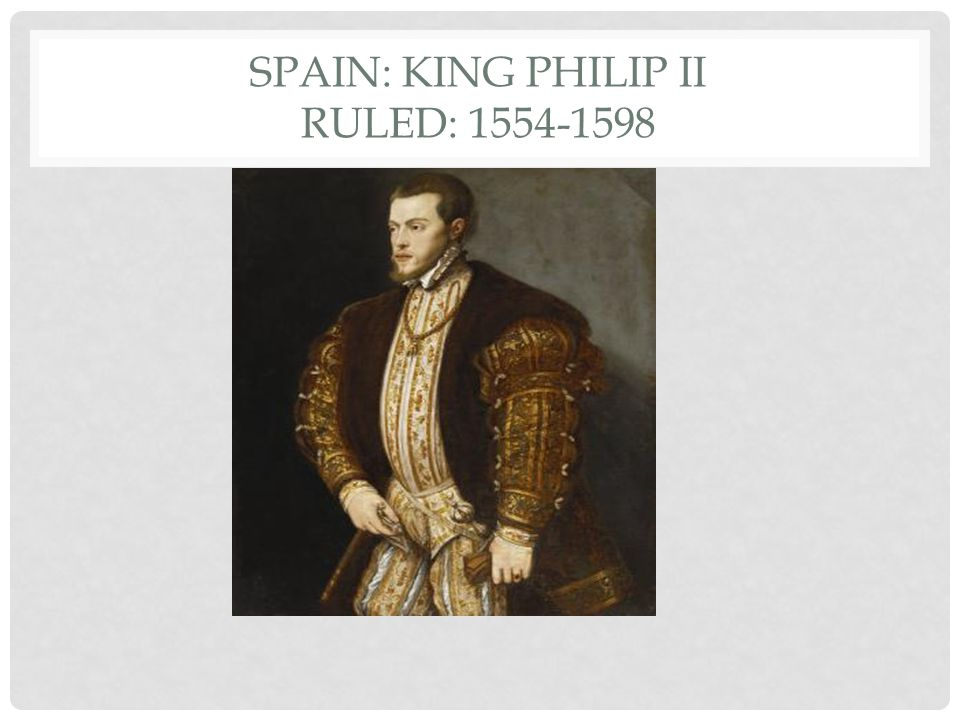 SPAIN: King Philip II Ruled: 1554-1598