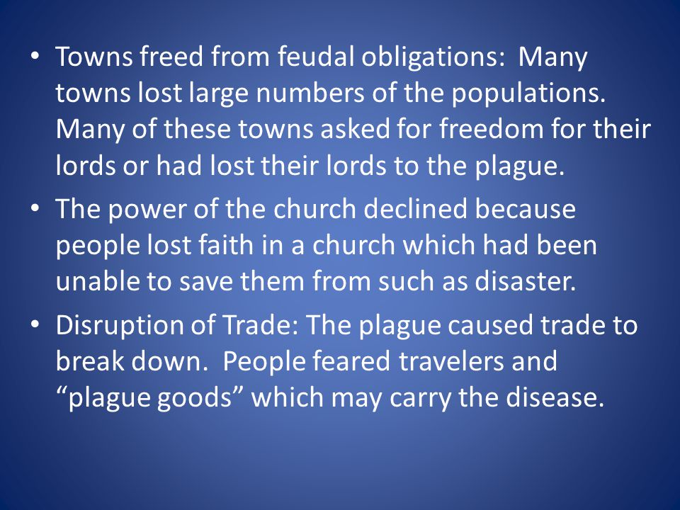 Towns freed from feudal obligations: Many towns lost large numbers of the populations. Many of these towns asked for freedom for their lords or had lost their lords to the plague.