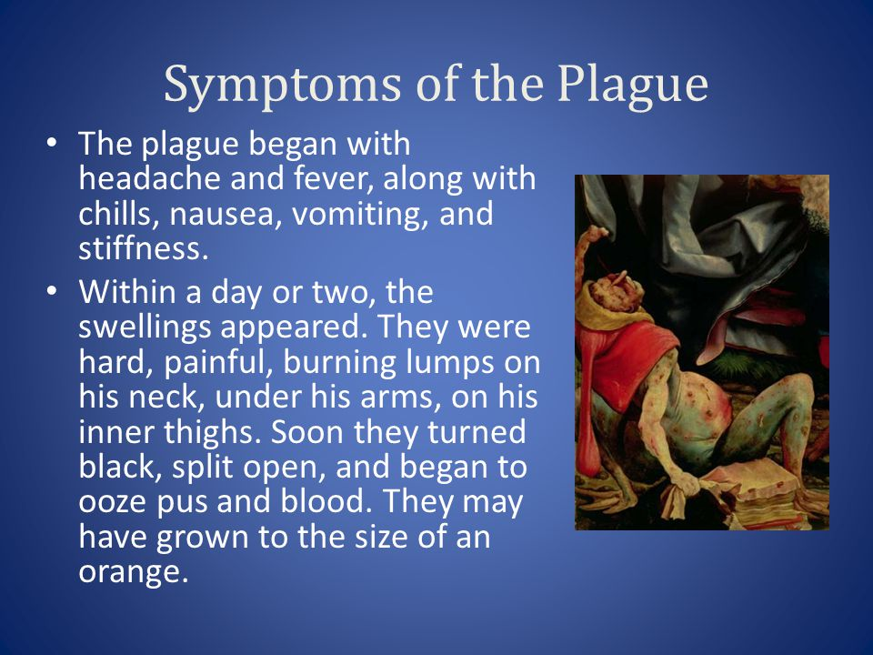 Symptoms of the Plague The plague began with headache and fever, along with chills, nausea, vomiting, and stiffness.
