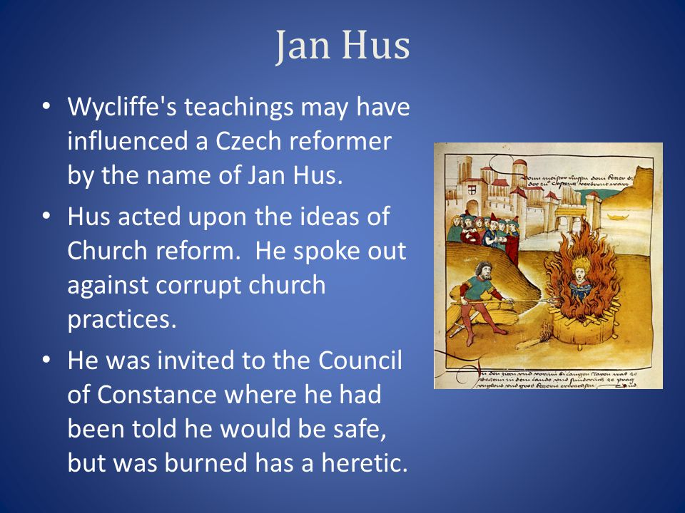 Jan Hus Wycliffe s teachings may have influenced a Czech reformer by the name of Jan Hus.