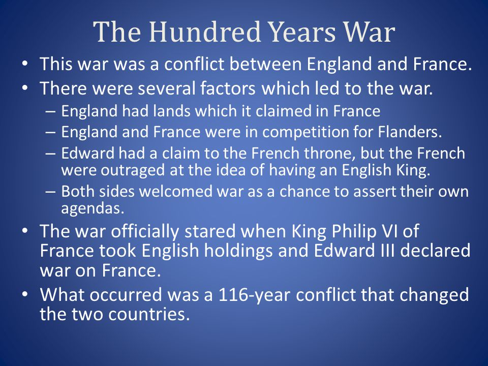 The Hundred Years War This war was a conflict between England and France. There were several factors which led to the war.