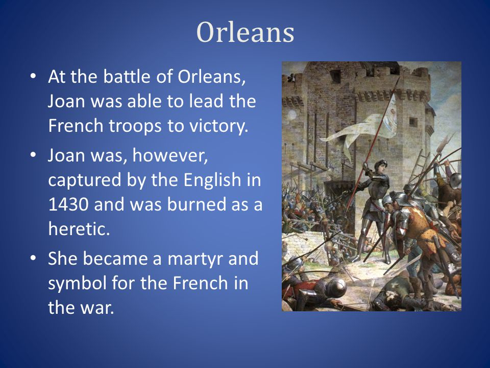 Orleans At the battle of Orleans, Joan was able to lead the French troops to victory.