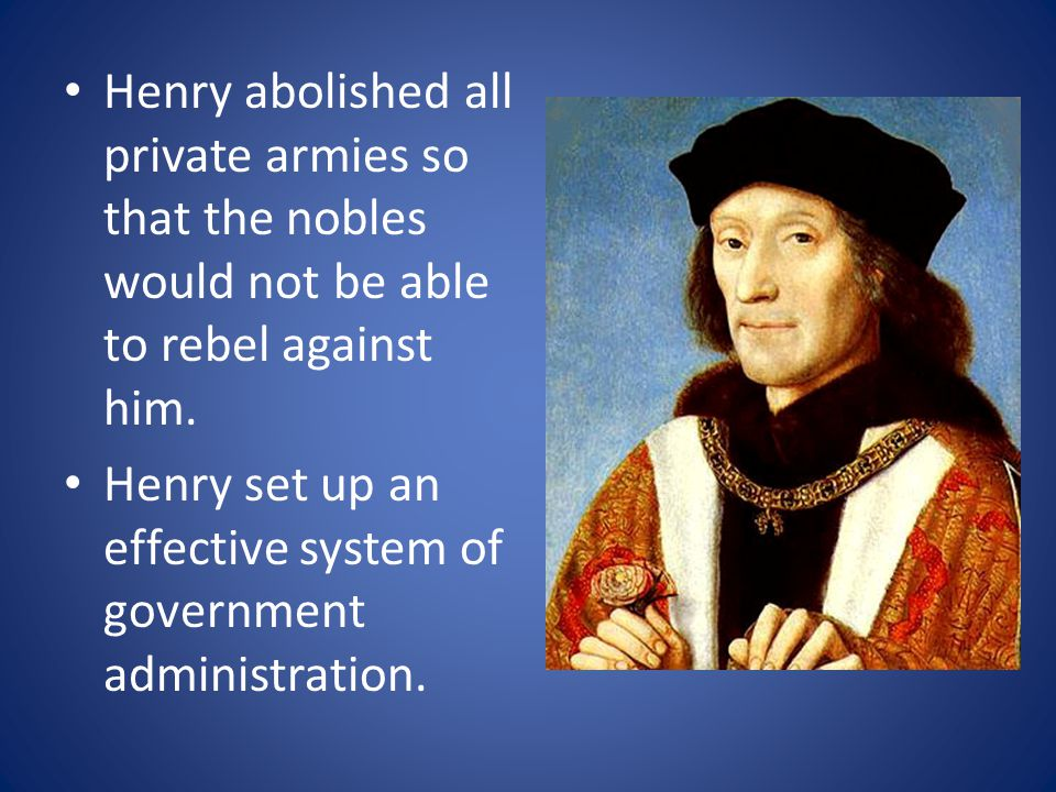 Henry abolished all private armies so that the nobles would not be able to rebel against him.