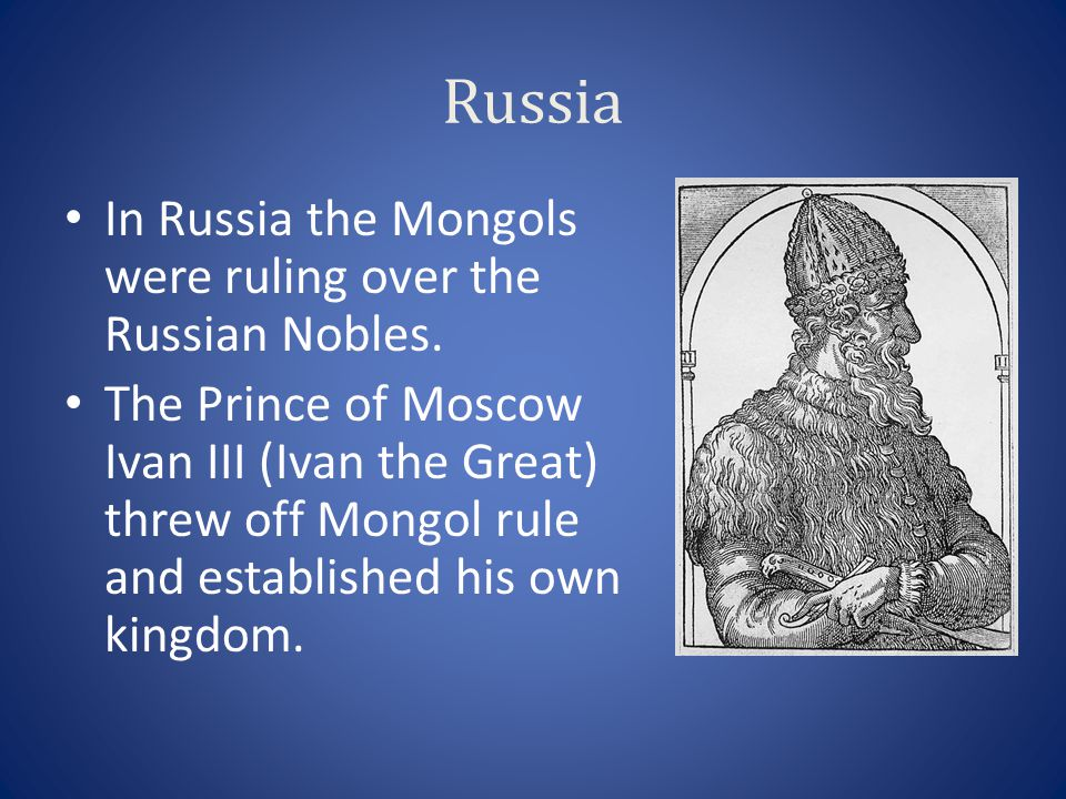 Russia In Russia the Mongols were ruling over the Russian Nobles.