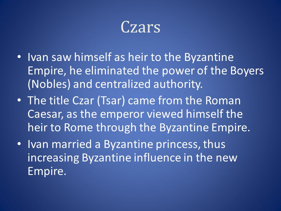Czars Ivan saw himself as heir to the Byzantine Empire, he eliminated the power of the Boyers (Nobles) and centralized authority.