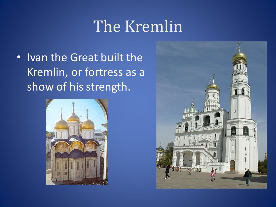 The Kremlin Ivan the Great built the Kremlin, or fortress as a show of his strength.