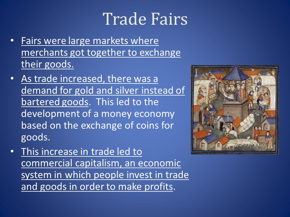 Trade Fairs Fairs were large markets where merchants got together to exchange their goods.