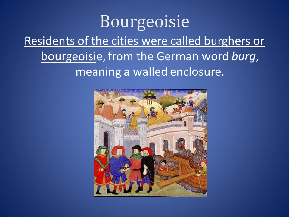 Bourgeoisie Residents of the cities were called burghers or bourgeoisie, from the German word burg, meaning a walled enclosure.