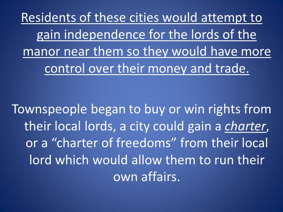 Residents of these cities would attempt to gain independence for the lords of the manor near them so they would have more control over their money and trade.