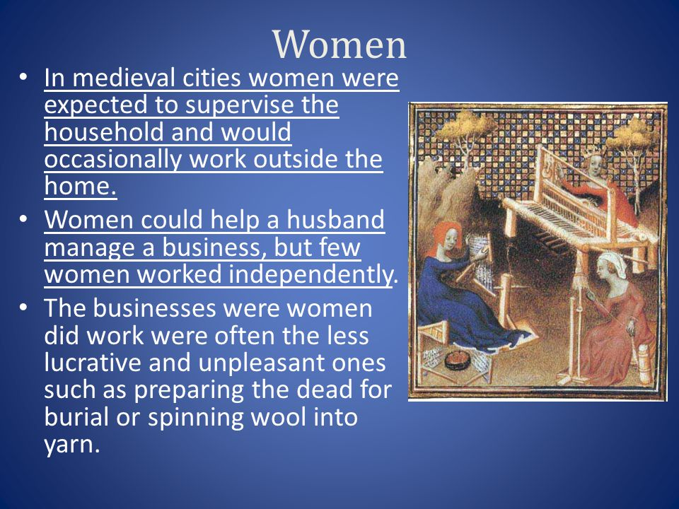 Women In medieval cities women were expected to supervise the household and would occasionally work outside the home.