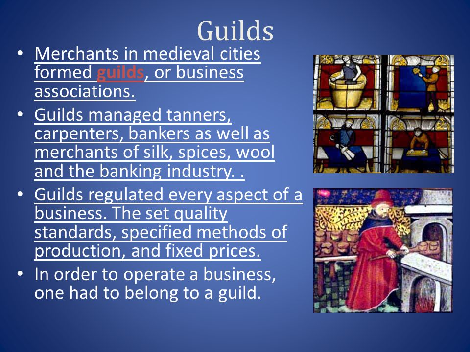 Guilds Merchants in medieval cities formed guilds, or business associations.