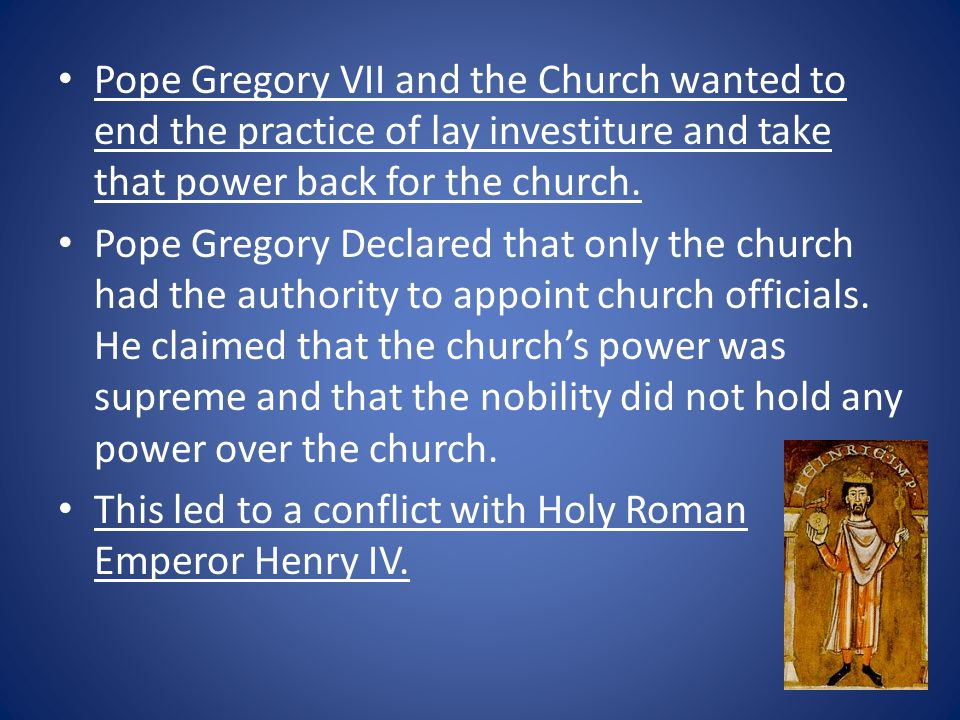 Pope Gregory VII and the Church wanted to end the practice of lay investiture and take that power back for the church.