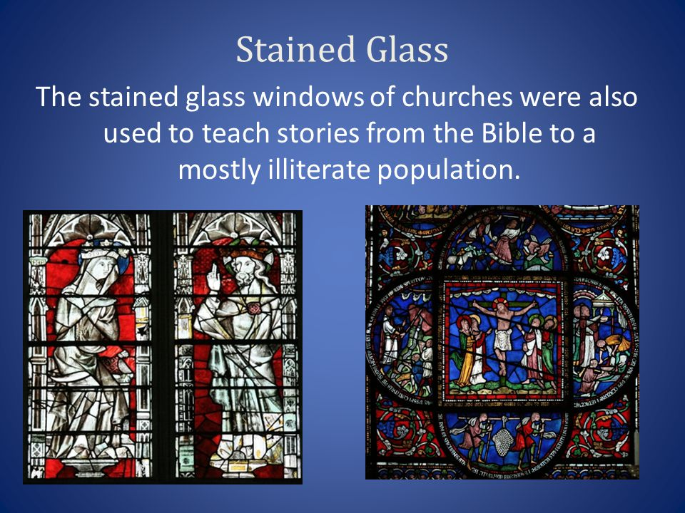 Stained Glass The stained glass windows of churches were also used to teach stories from the Bible to a mostly illiterate population.