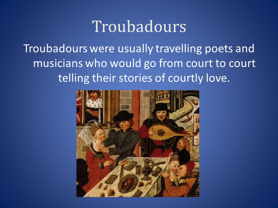Troubadours Troubadours were usually travelling poets and musicians who would go from court to court telling their stories of courtly love.