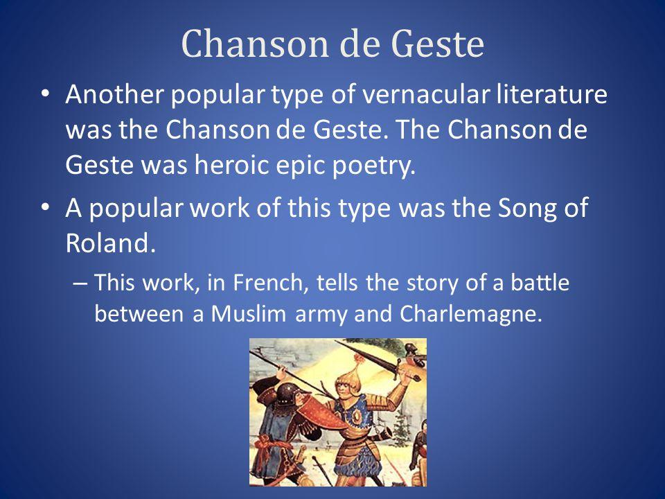 Chanson de Geste Another popular type of vernacular literature was the Chanson de Geste. The Chanson de Geste was heroic epic poetry.