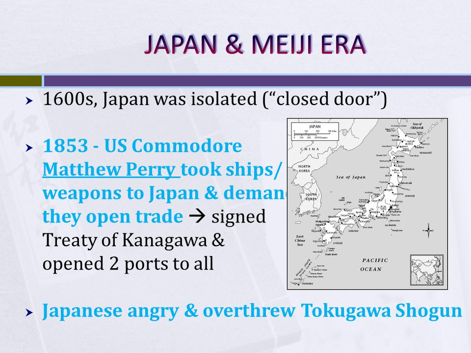 JAPAN & MEIJI ERA 1600s, Japan was isolated ( closed door )
