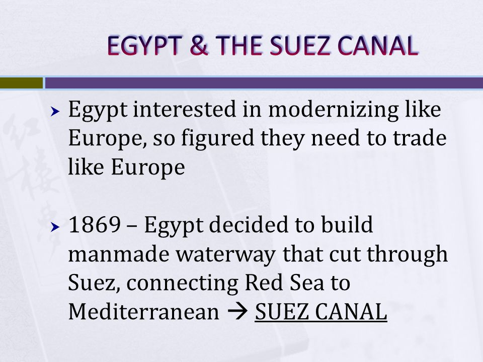 EGYPT & THE SUEZ CANAL Egypt interested in modernizing like Europe, so figured they need to trade like Europe.