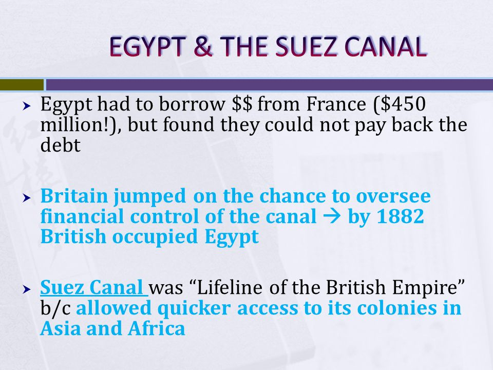 EGYPT & THE SUEZ CANAL Egypt had to borrow $$ from France ($450 million!), but found they could not pay back the debt.