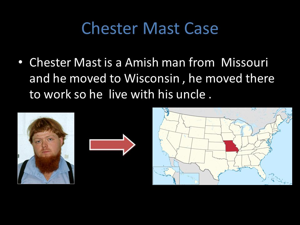 Chester Mast Case Chester Mast is a Amish man from Missouri and he moved to Wisconsin , he moved there to work so he live with his uncle .