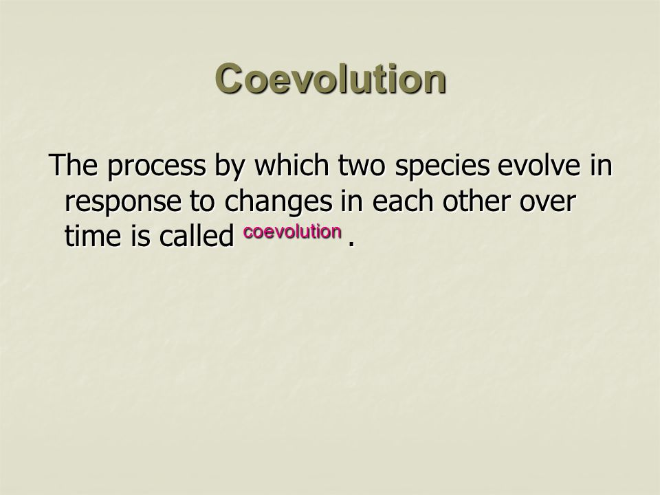Coevolution The process by which two species evolve in response to changes in each other over time is called coevolution .
