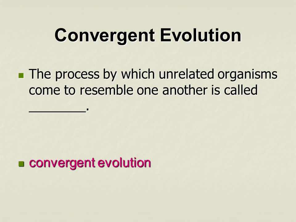 Convergent Evolution The process by which unrelated organisms come to resemble one another is called ________.