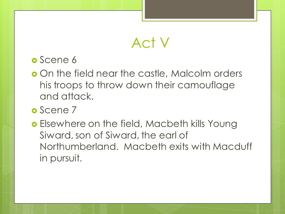 Act V Scene 6. On the field near the castle, Malcolm orders his troops to throw down their camouflage and attack.