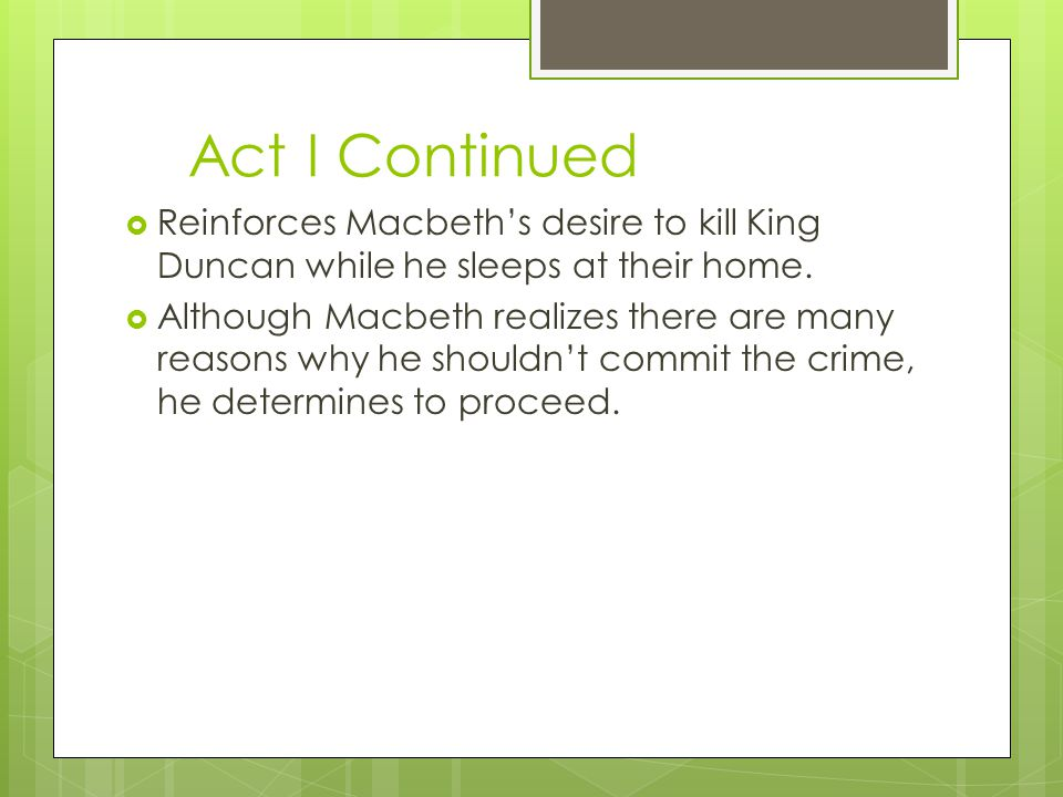 Act I Continued Reinforces Macbeth's desire to kill King Duncan while he sleeps at their home.