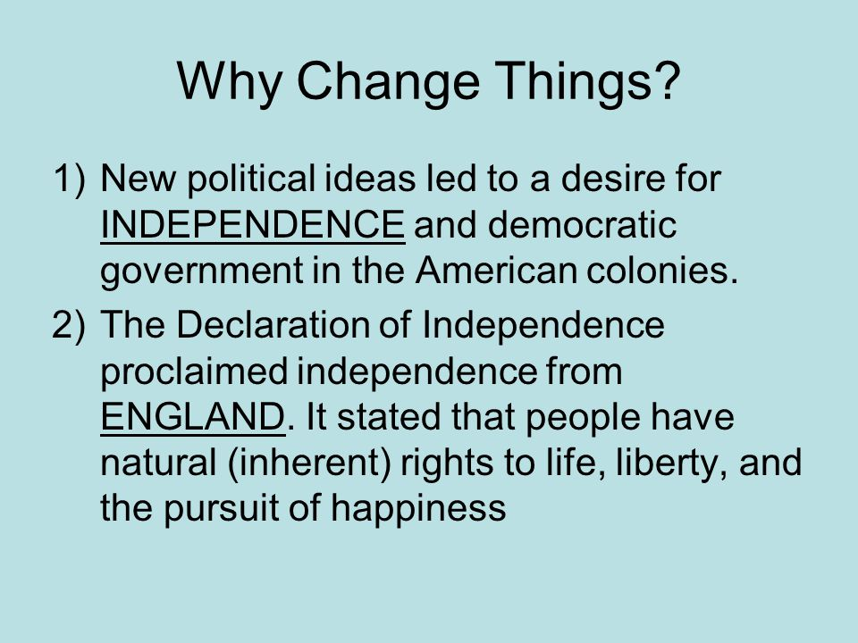 Why Change Things New political ideas led to a desire for INDEPENDENCE and democratic government in the American colonies.